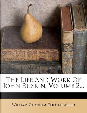 The Life and Work of John Ruskin, Volume 2... by William Gershom Collingwood