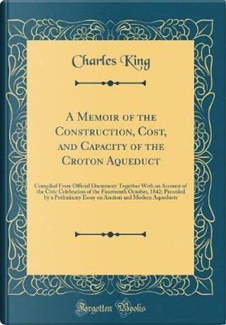 A Memoir of the Construction, Cost, and Capacity of the Croton Aqueduct by Charles King
