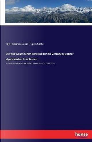 Die vier Gauss'schen Beweise für die Zerlegung ganzer algebraischer Functionen by Carl Friedrich Gauss Gauss
