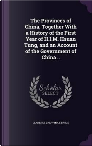 The Provinces of China, Together with a History of the First Year of H.I.M. Hsuan Tung, and an Account of the Government of China .. by Clarence Dalrymple Bruce
