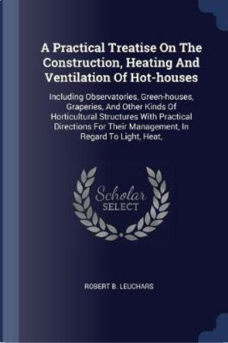 A Practical Treatise On The Construction, Heating And Ventilation Of Hot-houses by Robert B. Leuchars