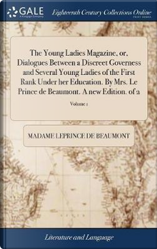 The Young Ladies Magazine, Or, Dialogues Between a Discreet Governess and Several Young Ladies of the First Rank Under Her Education. by Mrs. Le Prince de Beaumont. a New Edition. of 2; Volume 1 by Madame Leprince de Beaumont