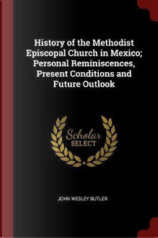 History of the Methodist Episcopal Church in Mexico; Personal Reminiscences, Present Conditions and Future Outlook by John Wesley Butler