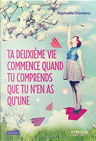 Ta deuxième vie commence quand tu comprends que tu n'en as qu'une by Raphaëlle Giordano