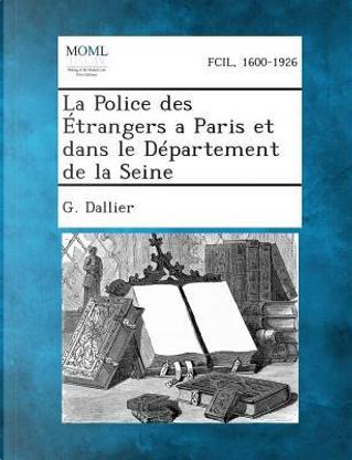 La Police Des Etrangers a Paris Et Dans Le Departement de La Seine by G Dallier