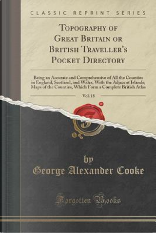 Topography of Great Britain or British Traveller's Pocket Directory, Vol. 18 by George Alexander Cooke