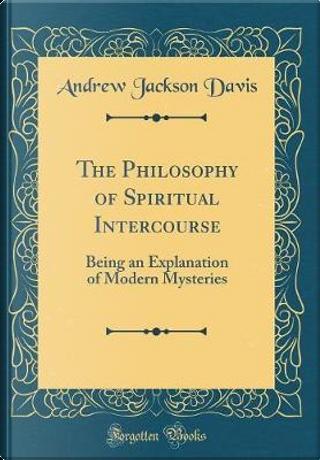 The Philosophy of Spiritual Intercourse by Andrew Jackson Davis