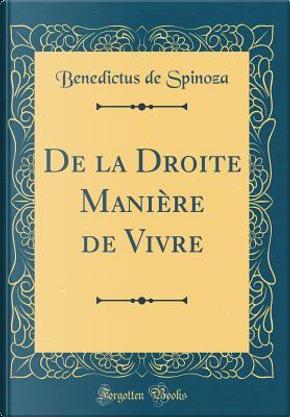 De la Droite Manière de Vivre (Classic Reprint) by Benedictus de Spinoza