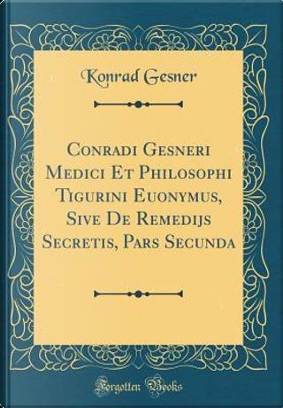 Conradi Gesneri Medici Et Philosophi Tigurini Euonymus, Sive De Remedijs Secretis, Pars Secunda (Classic Reprint) by Konrad Gesner