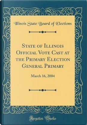 State of Illinois Official Vote Cast at the Primary Election General Primary by Illinois State Board of Elections