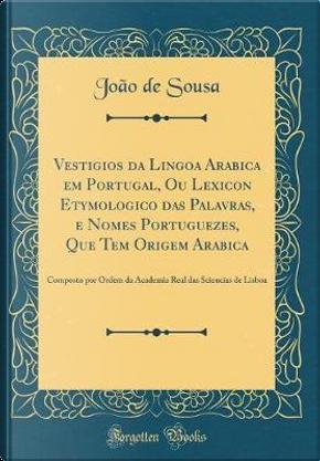Vestigios da Lingoa Arabica em Portugal, Ou Lexicon Etymologico das Palavras, e Nomes Portuguezes, Que Tem Origem Arabica by João de Sousa