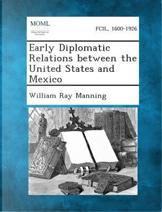 Early Diplomatic Relations Between the United States and Mexico by William Ray Manning