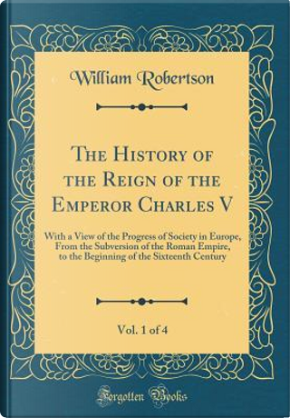 The History of the Reign of the Emperor Charles V, Vol. 1 of 4 by William Robertson