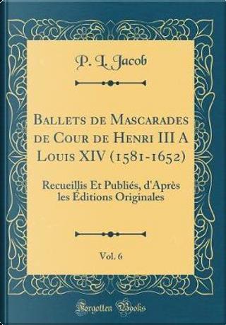 Ballets de Mascarades de Cour de Henri III A Louis XIV (1581-1652), Vol. 6 by P. L. Jacob