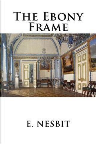 The Ebony Frame by E. NESBIT
