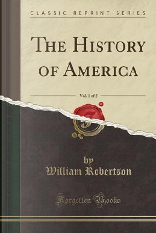 The History of America, Vol. 1 of 2 (Classic Reprint) by William Robertson
