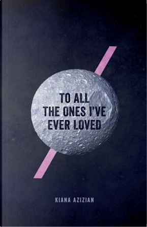To All the Ones I've Ever Loved by Kiana Azizian