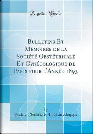 Bulletins Et Mémoires de la Société Obstétricale Et Gynécologique de Paris pour l'Année 1893 (Classic Reprint) by Société Obstétricale Gynécologique