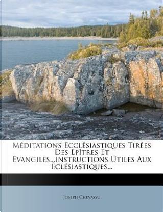 Meditations Ecclesiastiques Tirees Des Epitres Et Evangiles...Instructions Utiles Aux Eclesiastiques... by Joseph Chevassu