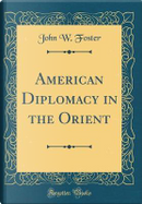 American Diplomacy in the Orient (Classic Reprint) by John W. Foster