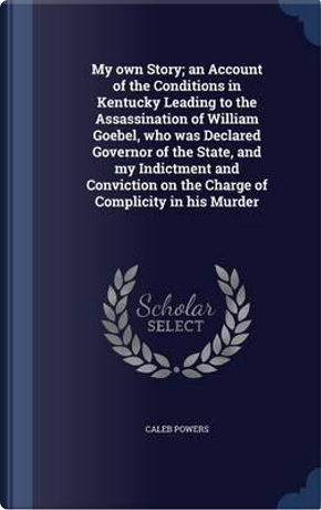 My Own Story; An Account of the Conditions in Kentucky Leading to the Assassination of William Goebel, Who Was Declared Governor of the State, and My ... on the Charge of Complicity in His Murder by Caleb Powers