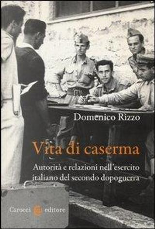 Vita di caserma. Autorità e relazioni nell'esercito italiano del secondo dopoguerra by Domenico Rizzo