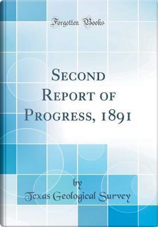 Second Report of Progress, 1891 (Classic Reprint) by Texas Geological Survey