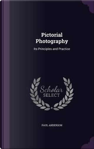 Pictorial Photography; Its Principles and Practice by Paul Anderson