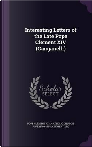 Interesting Letters of the Late Pope Clement XIV (Ganganelli) by Pope Clement XIV