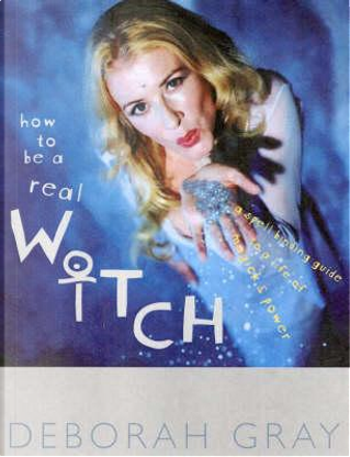 How to be a Real Witch A Spellbinding guide to a life of magick and inner power by Deborah Gray