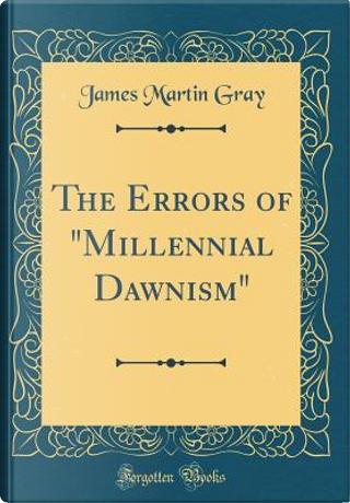 The Errors of Millennial Dawnism (Classic Reprint) by James Martin Gray