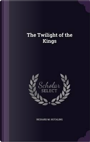 The Twilight of the Kings by Richard M Hotaling