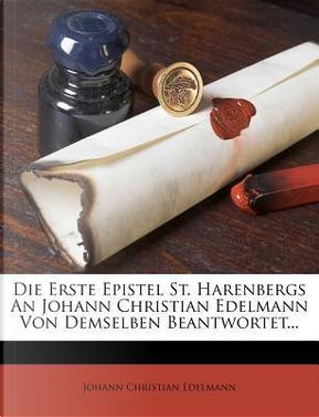 Die Erste Epistel St. Harenbergs an Johann Christian Edelmann Von Demselben Beantwortet. by Johann Christian Edelmann