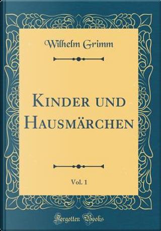 Kinder und Hausmärchen, Vol. 1 (Classic Reprint) by Wilhelm Grimm