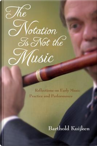 The Notation Is Not the Music by Barthold Kuijken