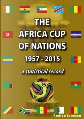 The Africa Cup of Nations 1957-2015 - A Statistical Record by Romeo Ionescu