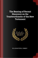 The Bearing of Recent Discovery on the Trustworthiness of the New Testament by William Mitchell Ramsay