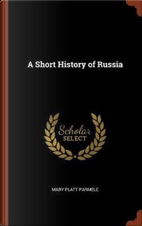 A Short History of Russia by Mary Platt Parmele