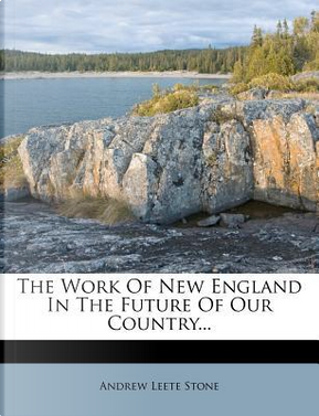 The Work of New England in the Future of Our Country. by Andrew Leete Stone