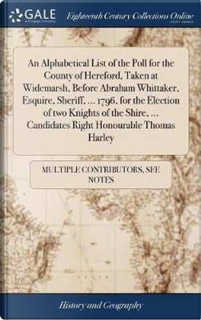 An Alphabetical List of the Poll for the County of Hereford, Taken at Widemarsh, Before Abraham Whittaker, Esquire, Sheriff, ... 1796, for the ... ... Candidates Right Honourable Thomas Harley by Multiple Contributors