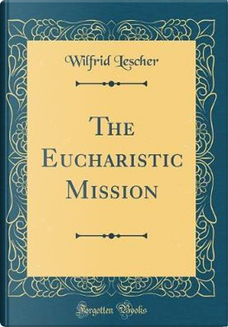 The Eucharistic Mission (Classic Reprint) by Wilfrid Lescher