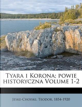 Tyara I Korona; Powie Historyczna Volume 1-2 by Teodor Jeske-choinski