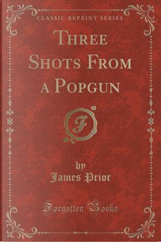 Three Shots From a Popgun (Classic Reprint) by James Prior
