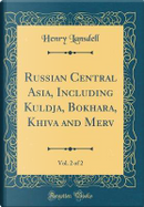 Russian Central Asia, Including Kuldja, Bokhara, Khiva and Merv, Vol. 2 of 2 (Classic Reprint) by Henry Lansdell