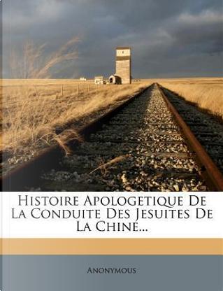 Histoire Apologetique de La Conduite Des Jesuites de La Chine. by ANONYMOUS