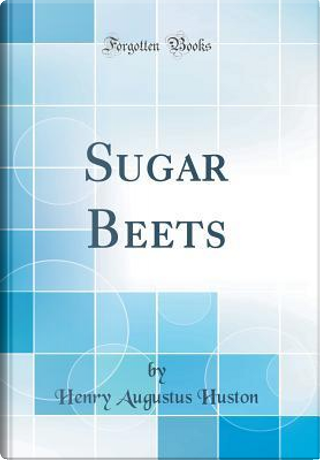 Sugar Beets (Classic Reprint) by Henry Augustus Huston