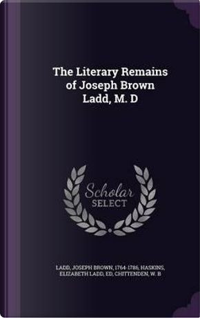 The Literary Remains of Joseph Brown Ladd, M. D by Joseph Brown Ladd