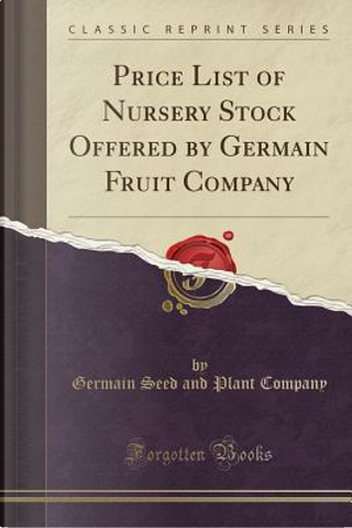 Price List of Nursery Stock Offered by Germain Fruit Company (Classic Reprint) by Germain Seed And Plant Company