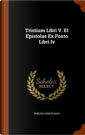 Tristium Libri V. Et Epistolae Ex Ponto Libri IV by Publius Ovidius Naso