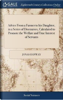 Advice from a Farmer to His Daughter, in a Series of Discourses, Calculated to Promote the Welfare and True Interest of Servants by Jonas Hanway